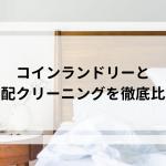 【布団と枕は綺麗になる?】コインランドリーと宅配クリーニングを徹底比較